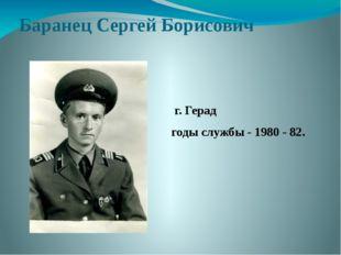 Баранец Сергей Борисович г. Герад годы службы - 1980 - 82.