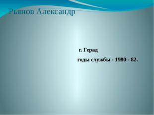 Рьянов Александр г. Герад годы службы - 1980 - 82.