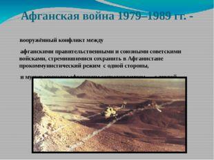 Афганская война 1979–1989 гг. - вооружённый конфликт между афганскимиправите