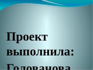 Проект выполнила: Голованова София, ученица 7 класса. Руководитель: Фоменко