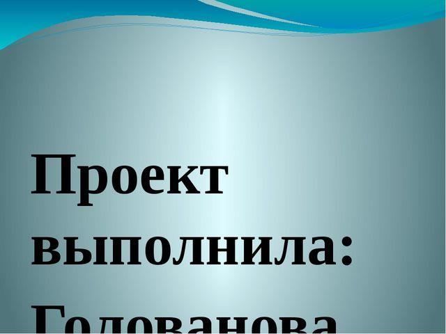 Проект выполнила: Голованова София, ученица 7 класса. Руководитель: Фоменко...