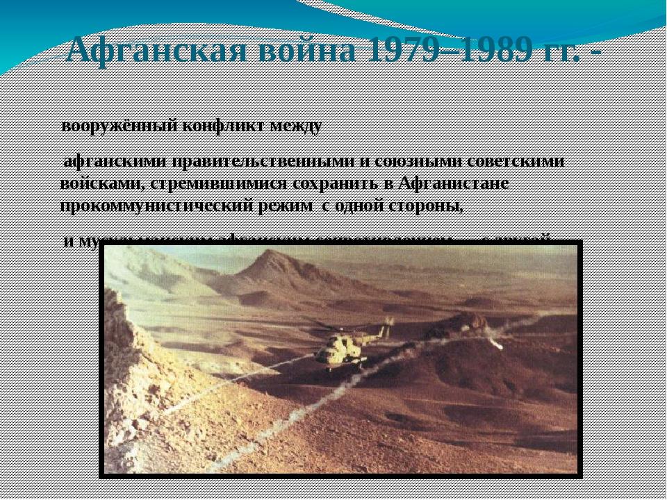 Афганская война 1979–1989 гг. - вооружённый конфликт между афганскимиправите...
