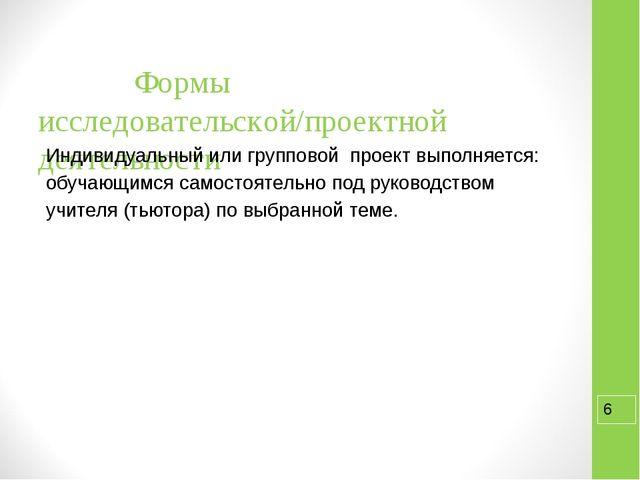 Формы исследовательской/проектной деятельности Индивидуальный или группов...