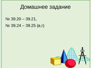 Домашнее задание № 39.20 – 39.21, № 39.24 – 39.25 (в,г)