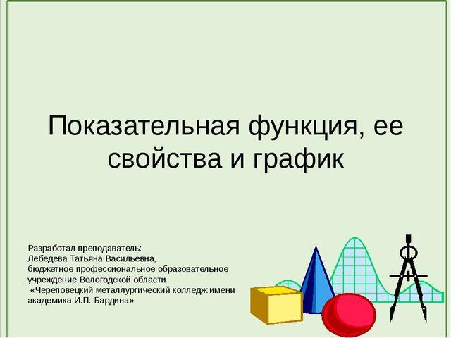 Показательная функция, ее свойства и график Разработал преподаватель: Лебедев...