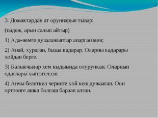 3. Домактардан ат оруннарын тывар: (падеж, арын салып айтыр) 1) Ада-иемге дуз