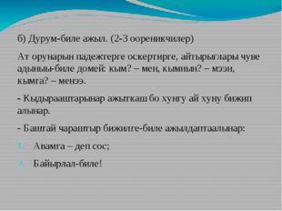 б) Дурум-биле ажыл. (2-3 оореникчилер) Ат орунарын падежтерге оскертирге, айт