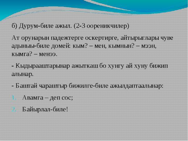 б) Дурум-биле ажыл. (2-3 оореникчилер) Ат орунарын падежтерге оскертирге, айт...