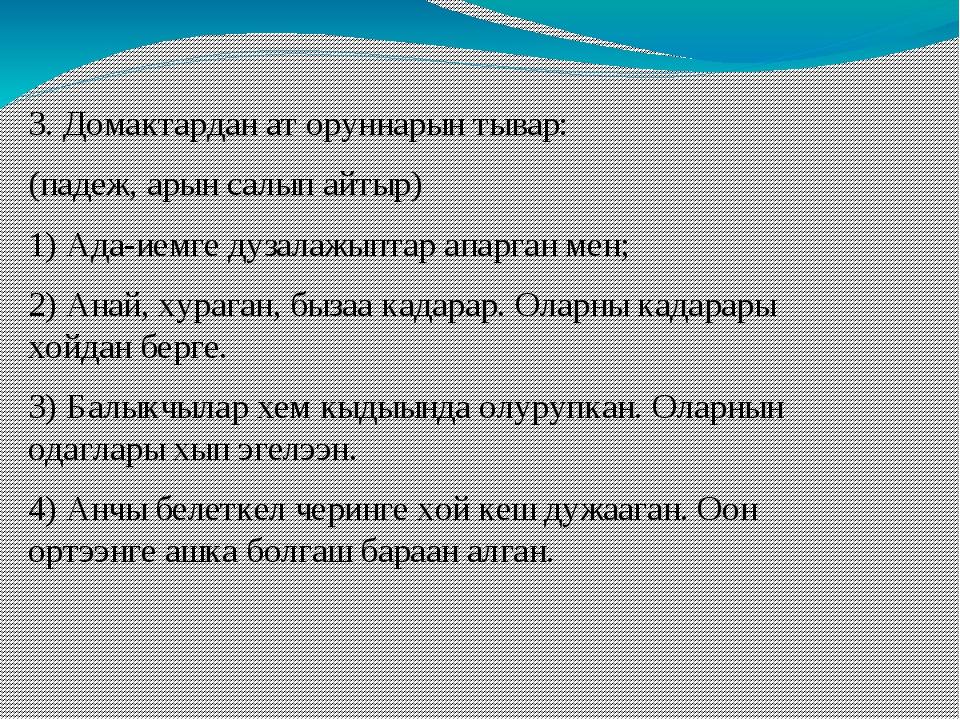3. Домактардан ат оруннарын тывар: (падеж, арын салып айтыр) 1) Ада-иемге дуз...