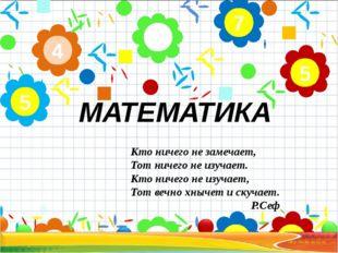 МАТЕМАТИКА 2 4 5 7 5 Кто ничего не замечает, Тот ничего не изучает. Кто ничег