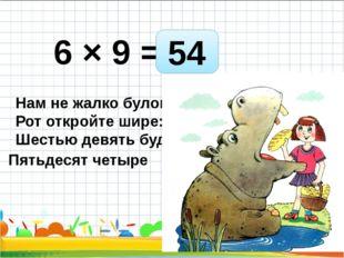 6 × 9 = Нам не жалко булок. Рот откройте шире: Шестью девять будет - 54 Пятьд