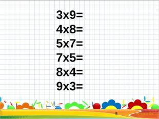 3x9= 4x8= 5x7= 7x5= 8x4= 9x3=