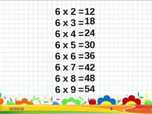 6 x 2 = 6 x 3 = 6 x 4 = 6 x 5 = 6 x 6 = 6 x 7 = 6 x 8 = 6 x 9 = 12 18 24 30