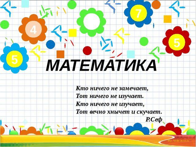 МАТЕМАТИКА 2 4 5 7 5 Кто ничего не замечает, Тот ничего не изучает. Кто ничег...