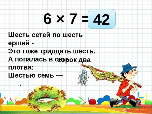 6 × 7 = Шесть сетей по шесть ершей - Это тоже тридцать шесть. А попалась в се...