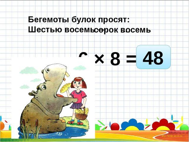 6 × 8 = Бегемоты булок просят: Шестью восемь — … 48 сорок восемь