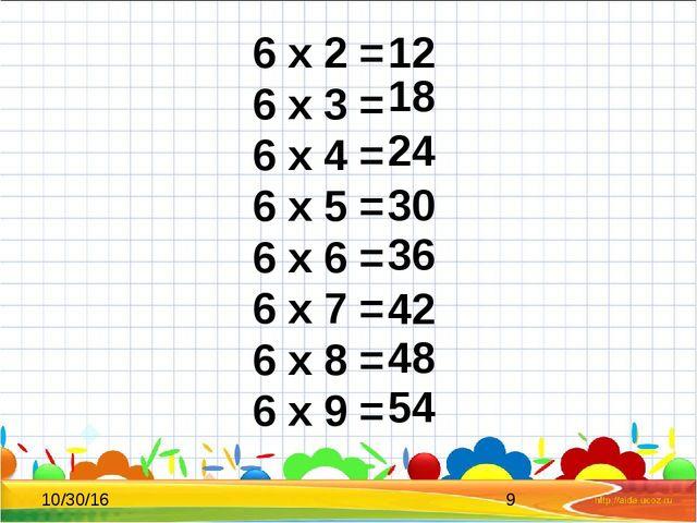 6 x 2 = 6 x 3 = 6 x 4 = 6 x 5 = 6 x 6 = 6 x 7 = 6 x 8 = 6 x 9 = 12 18 24 30...