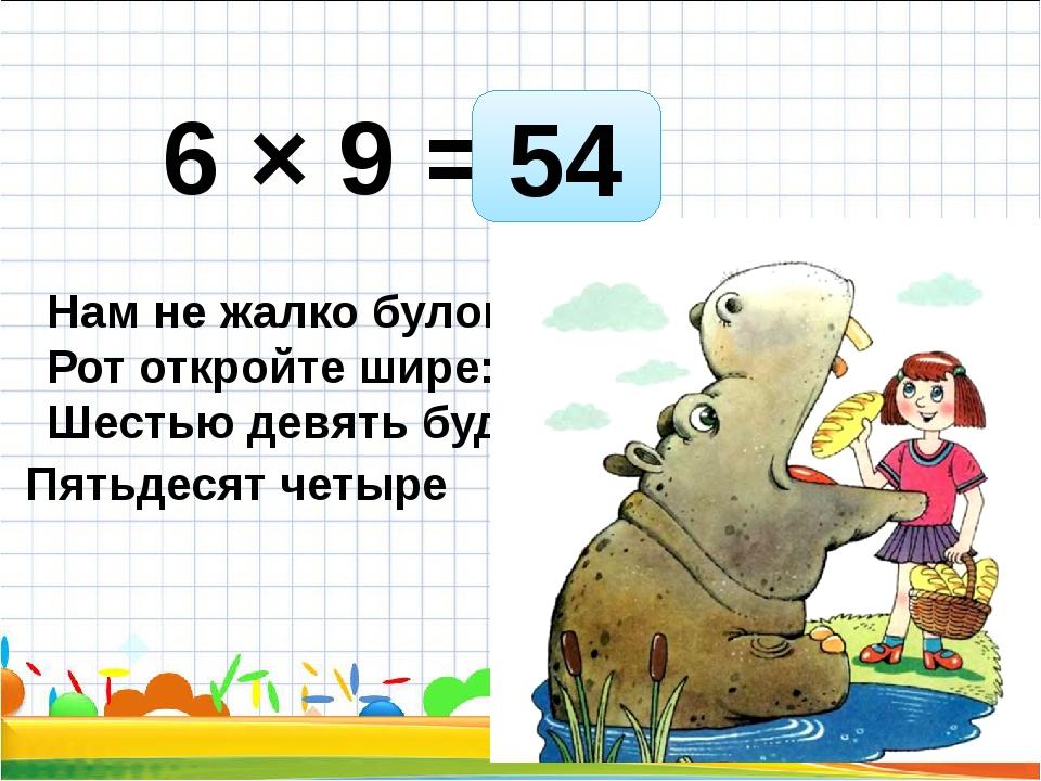 6 × 9 = Нам не жалко булок. Рот откройте шире: Шестью девять будет - 54 Пятьд...
