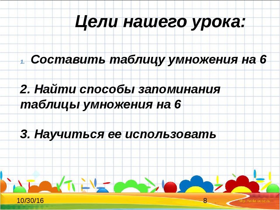 Цели нашего урока: Составить таблицу умножения на 6 2. Найти способы запомин...