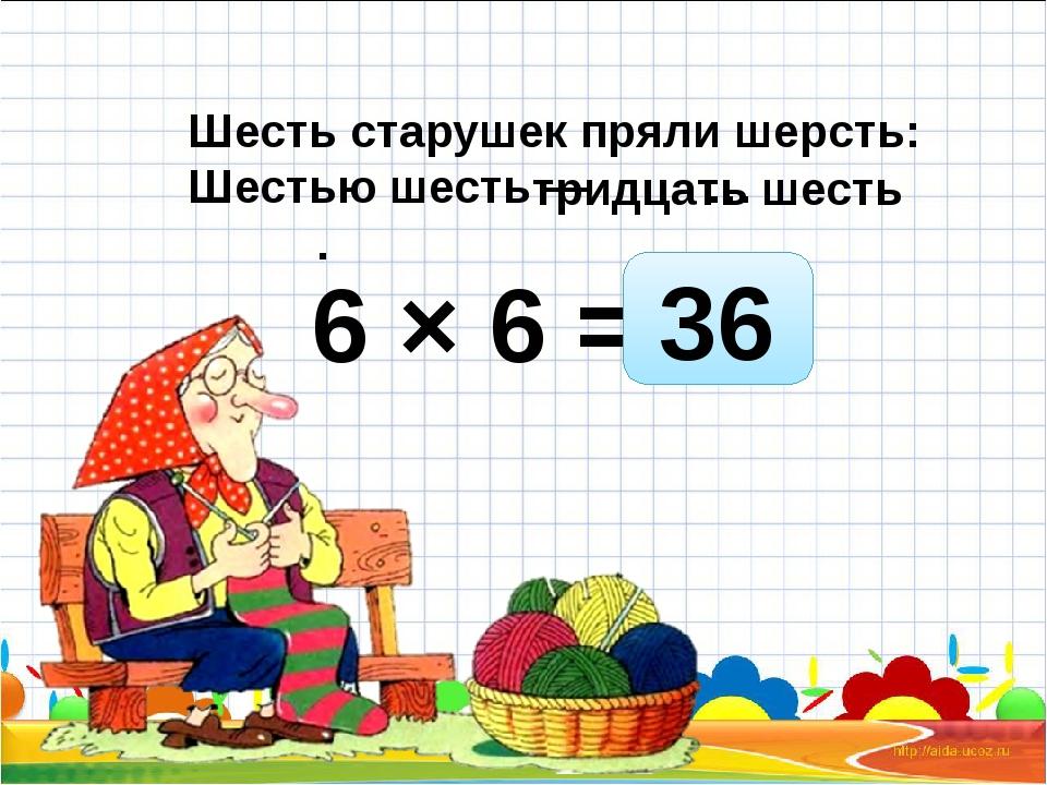 6 × 6 = Шесть старушек пряли шерсть: Шестью шесть — … . 36 тридцать шесть