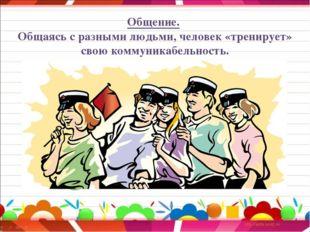Общение. Общаясь с разными людьми, человек «тренирует» свою коммуникабельность.