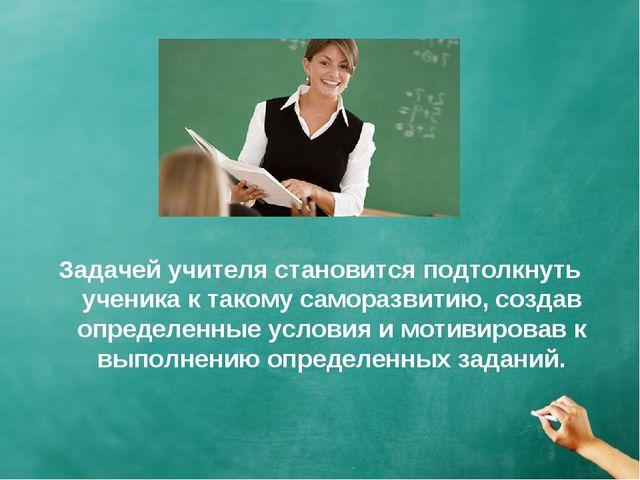 Задачей учителя становится подтолкнуть ученика к такому саморазвитию, создав...