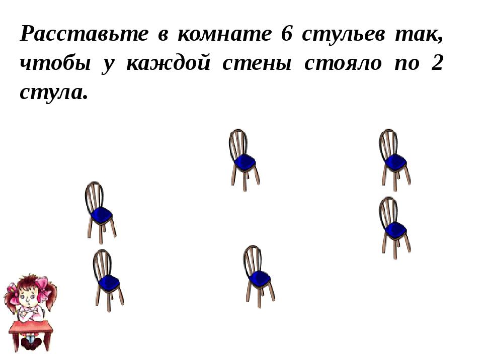 Расставьте в комнате 6 стульев так, чтобы у каждой стены стояло по 2 стула.