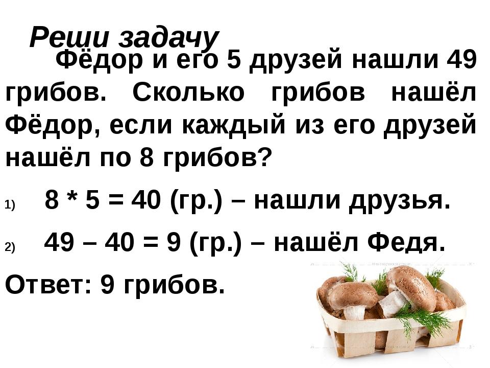 Реши задачу Фёдор и его 5 друзей нашли 49 грибов. Сколько грибов нашёл Фёдор,...