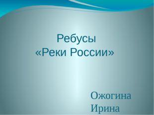 Ребусы «Реки России» Ожогина Ирина Витальевна, учитель географии МБОУ СШ №14