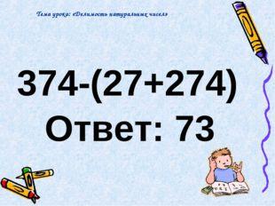 374-(27+274) Ответ: 73 Тема урока: «Делимость натуральных чисел»