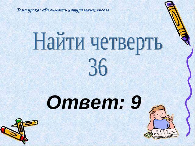 Ответ: 9 Тема урока: «Делимость натуральных чисел»
