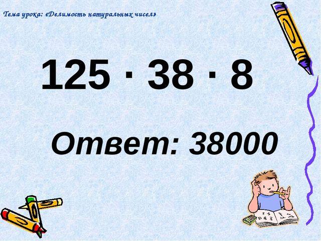 125 · 38 · 8 Ответ: 38000 Тема урока: «Делимость натуральных чисел»