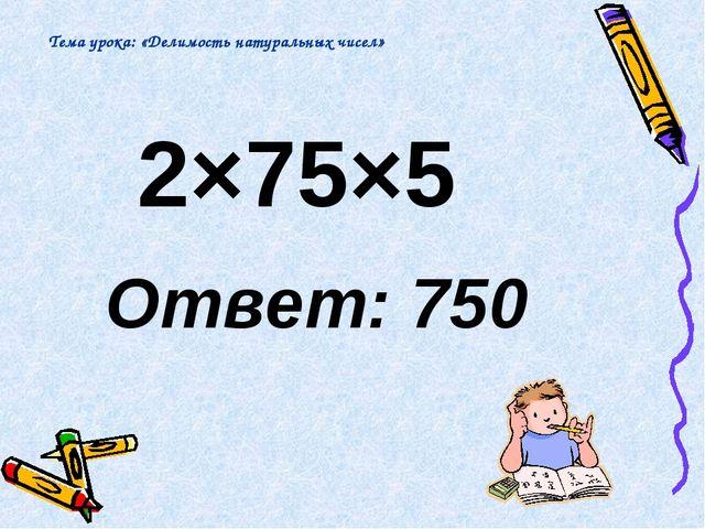 2×75×5 Ответ: 750 Тема урока: «Делимость натуральных чисел»