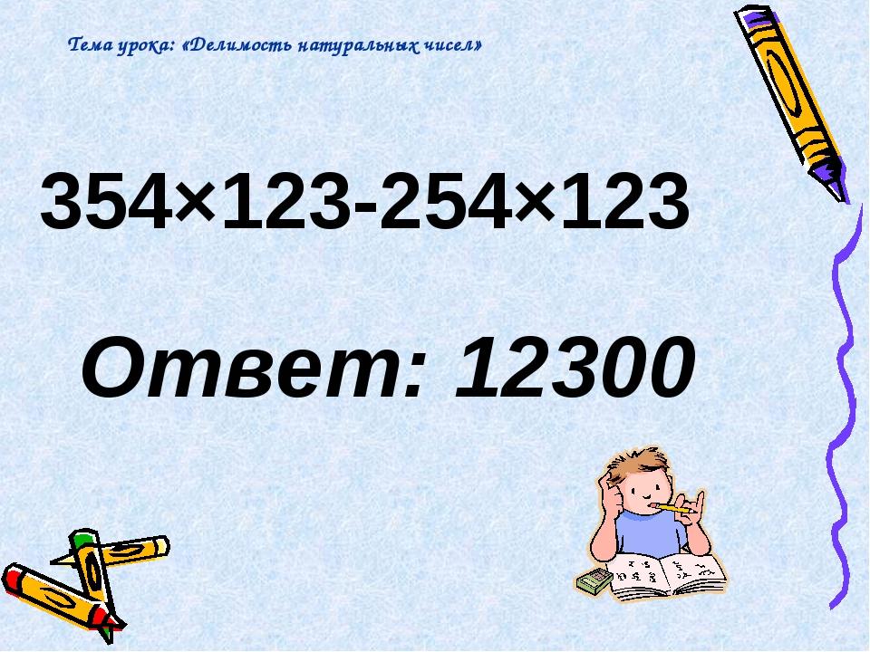 354×123-254×123 Ответ: 12300 Тема урока: «Делимость натуральных чисел»