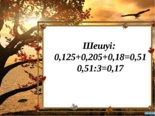 Шешуі: 0,125+0,205+0,18=0,51 0,51:3=0,17