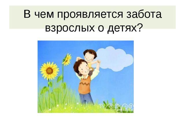 В чем проявляется забота взрослых о детях?