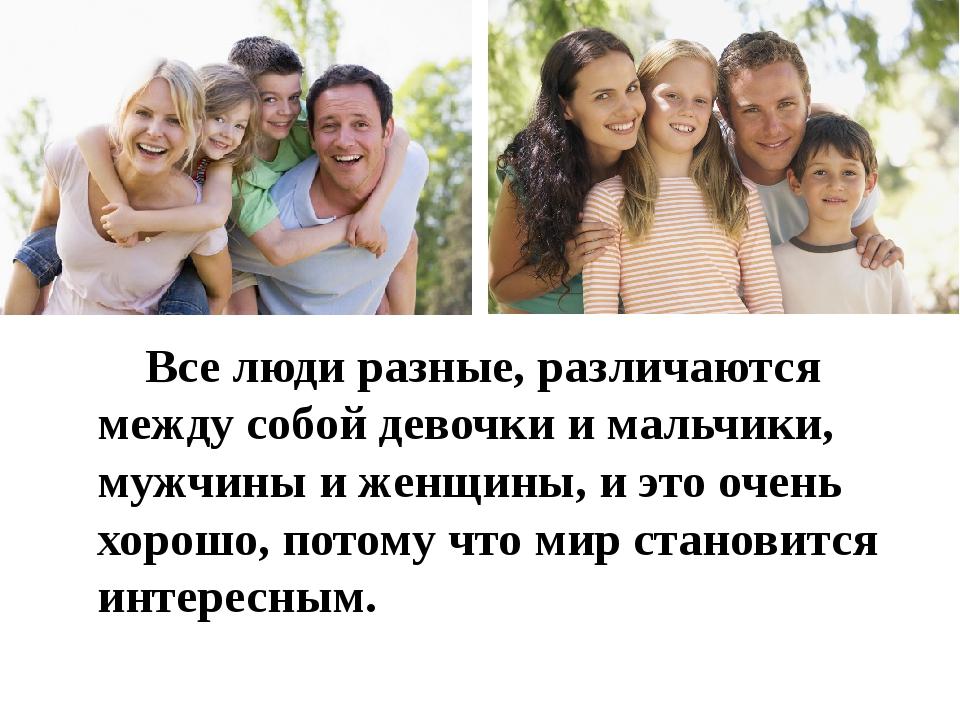 Все люди разные, различаются между собой девочки и мальчики, мужчины и женщи...