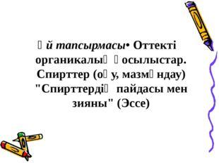 """Үй тапсырмасы• Оттекті органикалық қосылыстар. Спирттер (оқу, мазмұндау) """"Сп"""