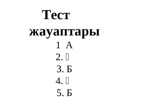 Тест жауаптары 1 А 2. Ә 3. Б 4. Ә 5. Б