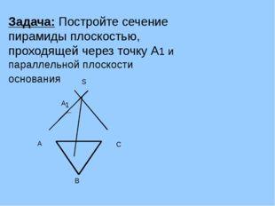 Задача: Постройте сечение пирамиды плоскостью, проходящей через точку А1 и па