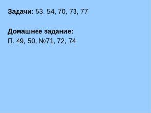 Задачи: 53, 54, 70, 73, 77 Домашнее задание: П. 49, 50, №71, 72, 74