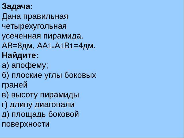 Задача: Дана правильная четырехугольная усеченная пирамида. АВ=8дм, АА1=А1В1=...