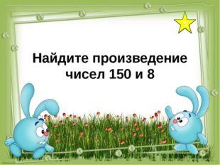 5 Найдите произведение чисел 150 и 8
