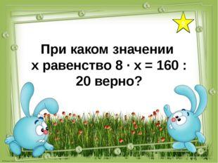 9 При каком значении х равенство 8 ∙ х = 160 : 20 верно?