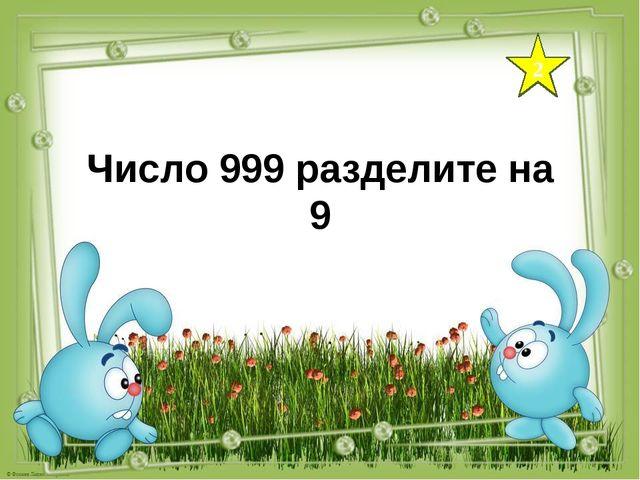 2 Число 999 разделите на 9
