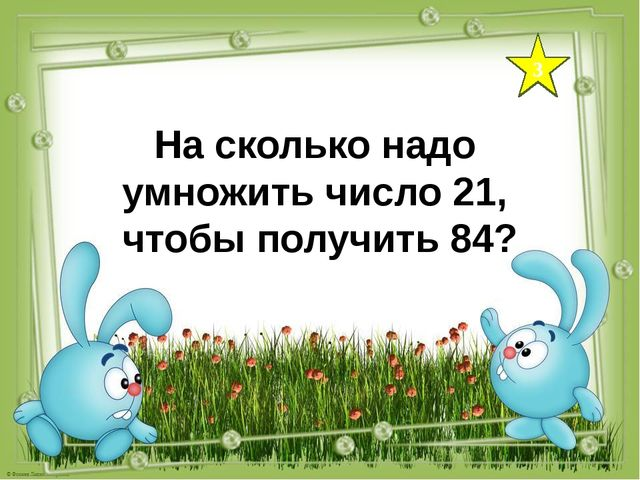 3 На сколько надо умножить число 21, чтобы получить 84?