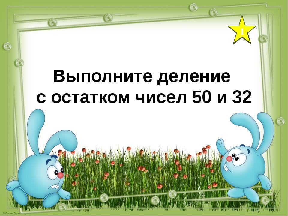 1 Выполните деление с остатком чисел 50 и 32