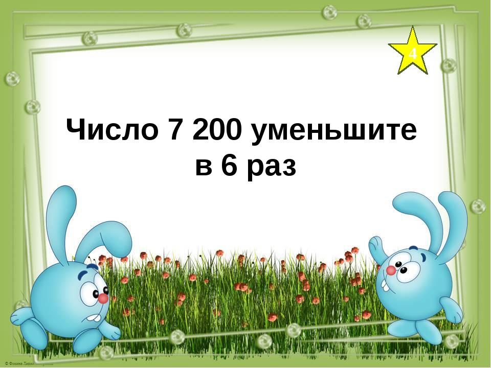 4 Число 7 200 уменьшите в 6 раз