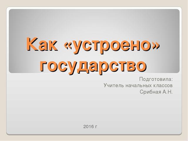 Как «устроено» государство Подготовила: Учитель начальных классов Срибная А.Н...