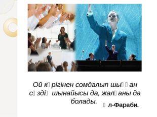Ой көрігінен сомдалып шыққан сөздің шынайысы да, жалғаны да болады. Әл-Фараб